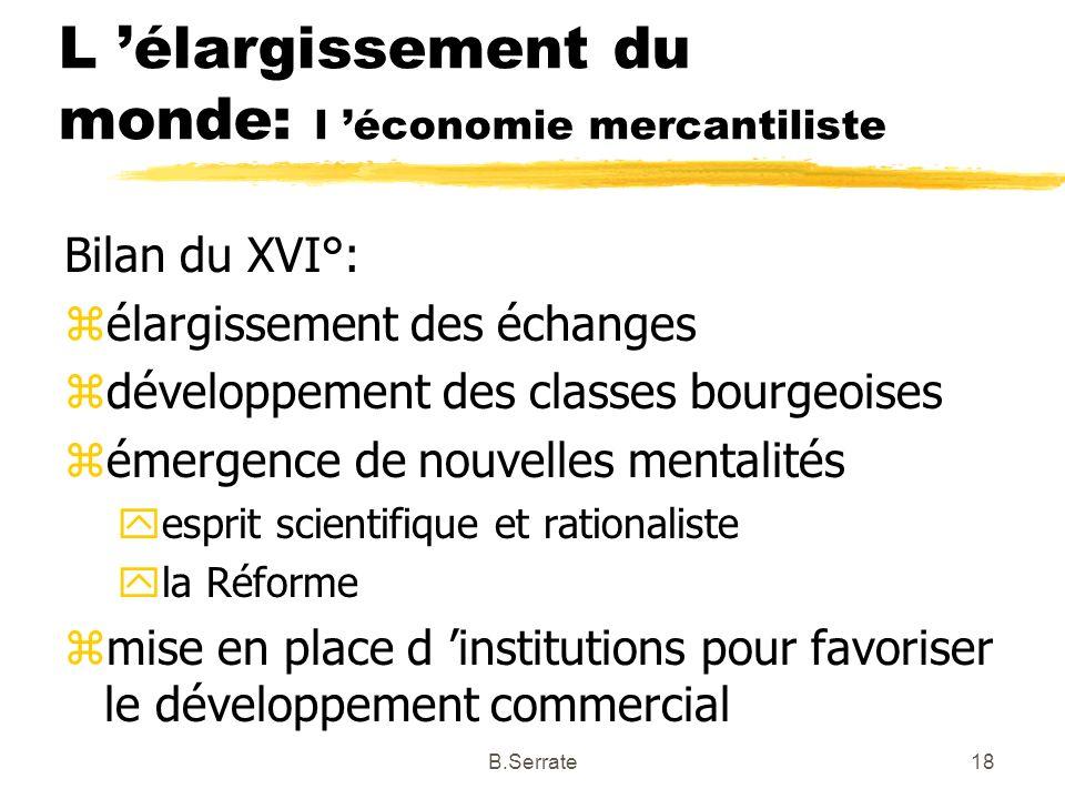 L élargissement du monde: l économie mercantiliste Bilan du XVI°: zélargissement des échanges zdéveloppement des classes bourgeoises zémergence de nou