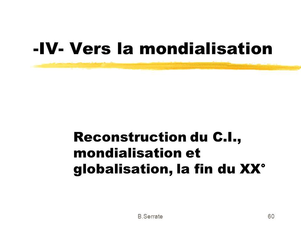 -IV- Vers la mondialisation Reconstruction du C.I., mondialisation et globalisation, la fin du XX° 60B.Serrate