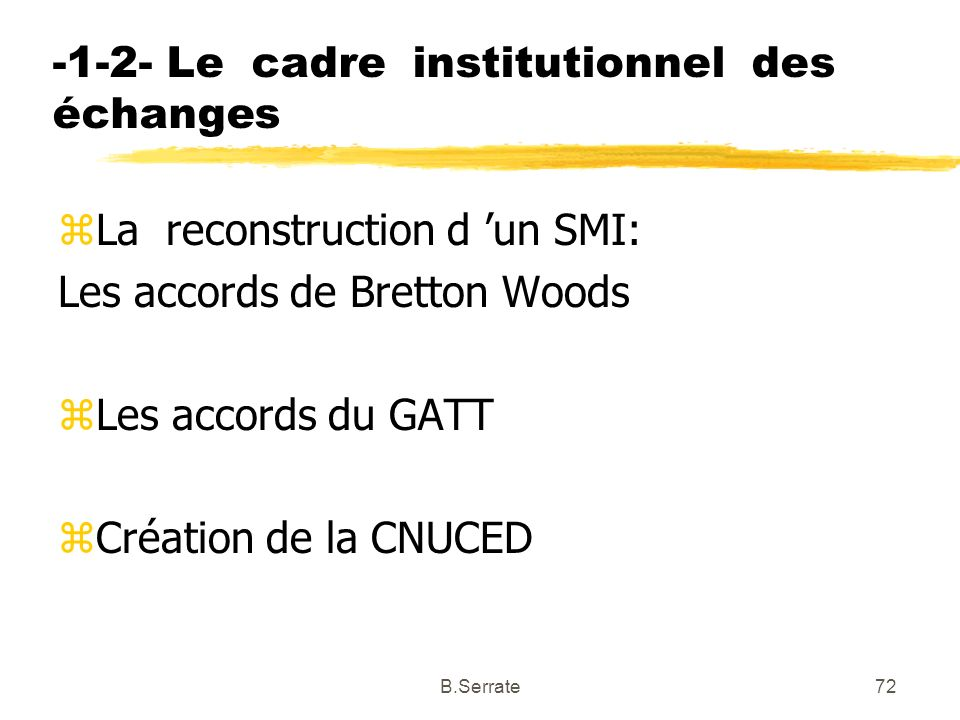 -1-2- Le cadre institutionnel des échanges zLa reconstruction d un SMI: Les accords de Bretton Woods zLes accords du GATT zCréation de la CNUCED 72B.S
