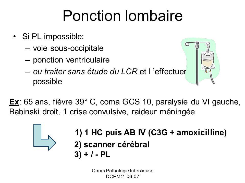 Cours Pathologie Infectieuse DCEM 2 06-07 Ponction lombaire Si PL impossible: –voie sous-occipitale –ponction ventriculaire –ou traiter sans étude du