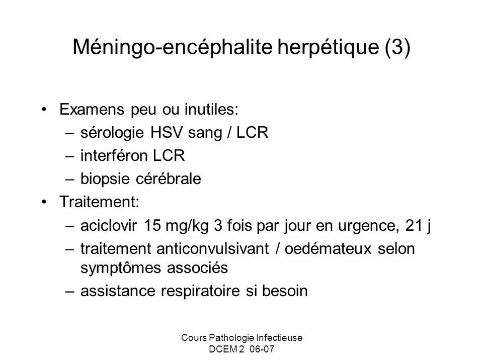 Cours Pathologie Infectieuse DCEM 2 06-07 Méningo-encéphalite herpétique (3) Examens peu ou inutiles: –sérologie HSV sang / LCR –interféron LCR –biops