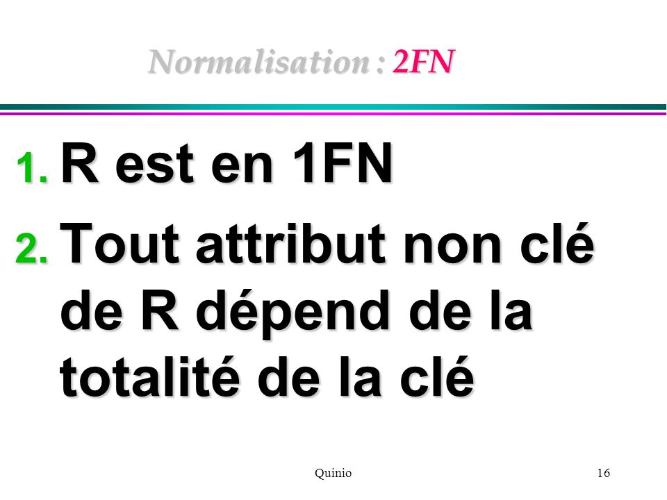 Quinio16 Normalisation : 2FN 1. R est en 1FN 2. Tout attribut non clé de R dépend de la totalité de la clé