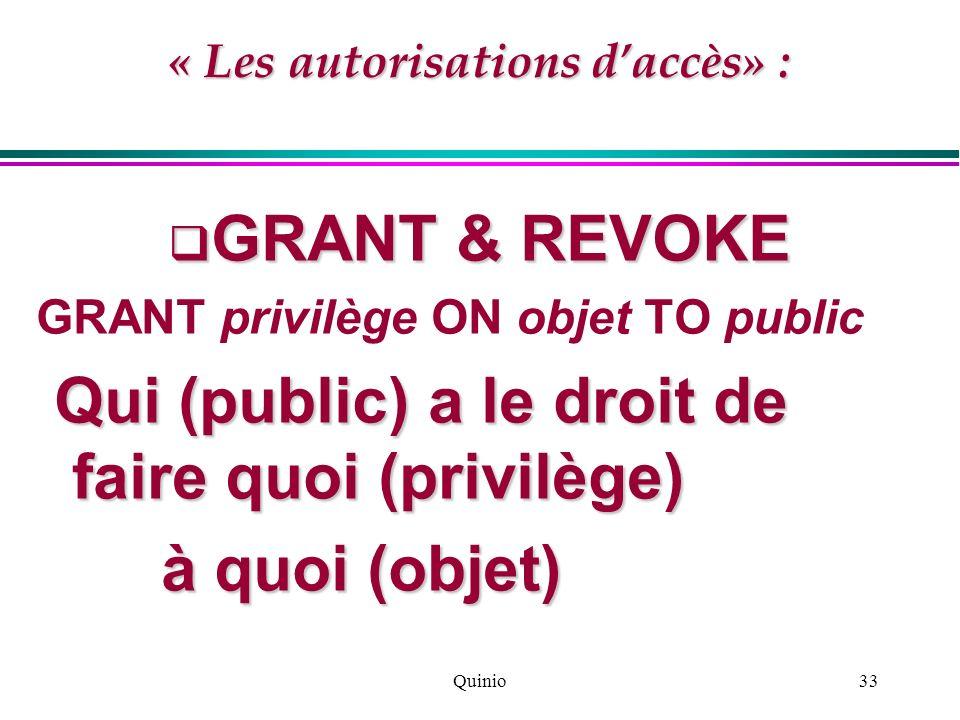 Quinio33 « Les autorisations daccès» : GRANT & REVOKE GRANT & REVOKE GRANT privilège ON objet TO public Qui (public) a le droit de faire quoi (privilè