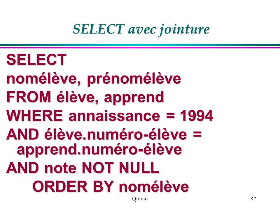 Quinio37 SELECT nomélève, prénomélève FROM élève, apprend WHERE annaissance = 1994 AND élève.numéro-élève = apprend.numéro-élève AND note NOT NULL ORD