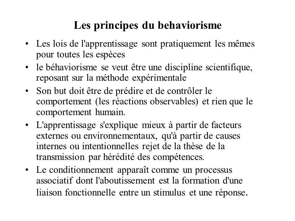 Les principes du behaviorisme Les lois de l apprentissage sont pratiquement les mêmes pour toutes les espèces le béhaviorisme se veut être une discipline scientifique, reposant sur la méthode expérimentale Son but doit être de prédire et de contrôler le comportement (les réactions observables) et rien que le comportement humain.