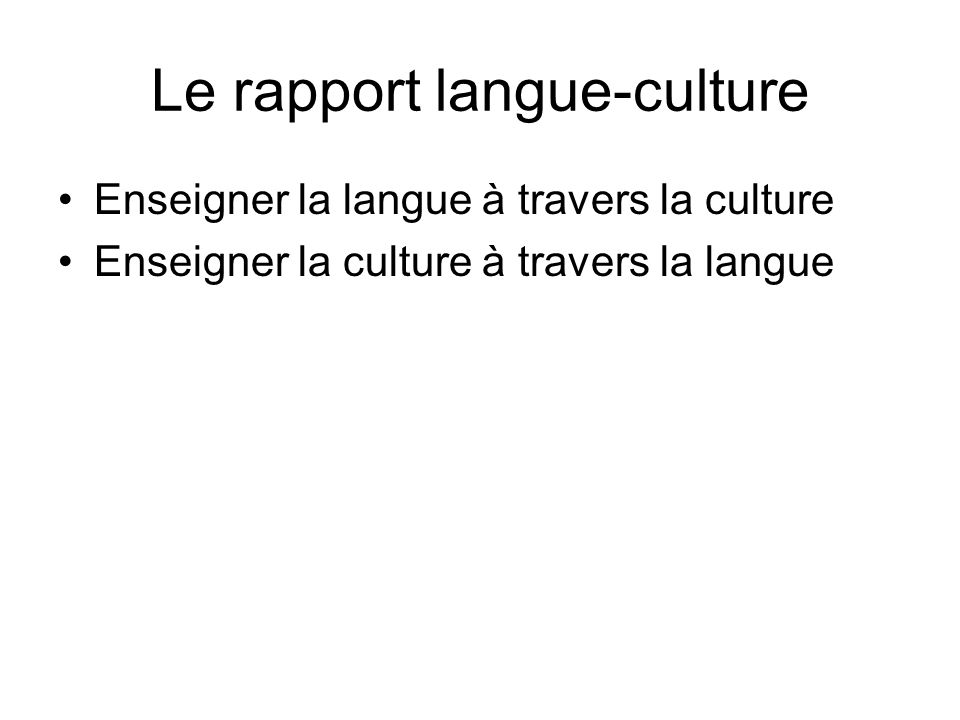 Le rapport langue-culture Enseigner la langue à travers la culture Enseigner la culture à travers la langue