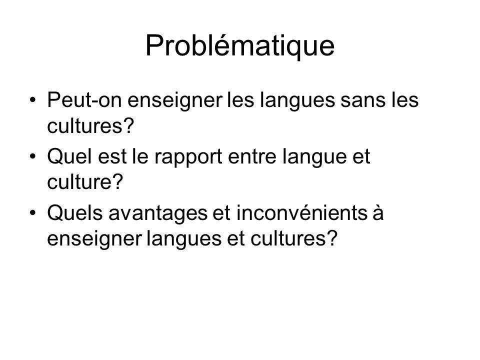 Problématique Peut-on enseigner les langues sans les cultures? Quel est le rapport entre langue et culture? Quels avantages et inconvénients à enseign