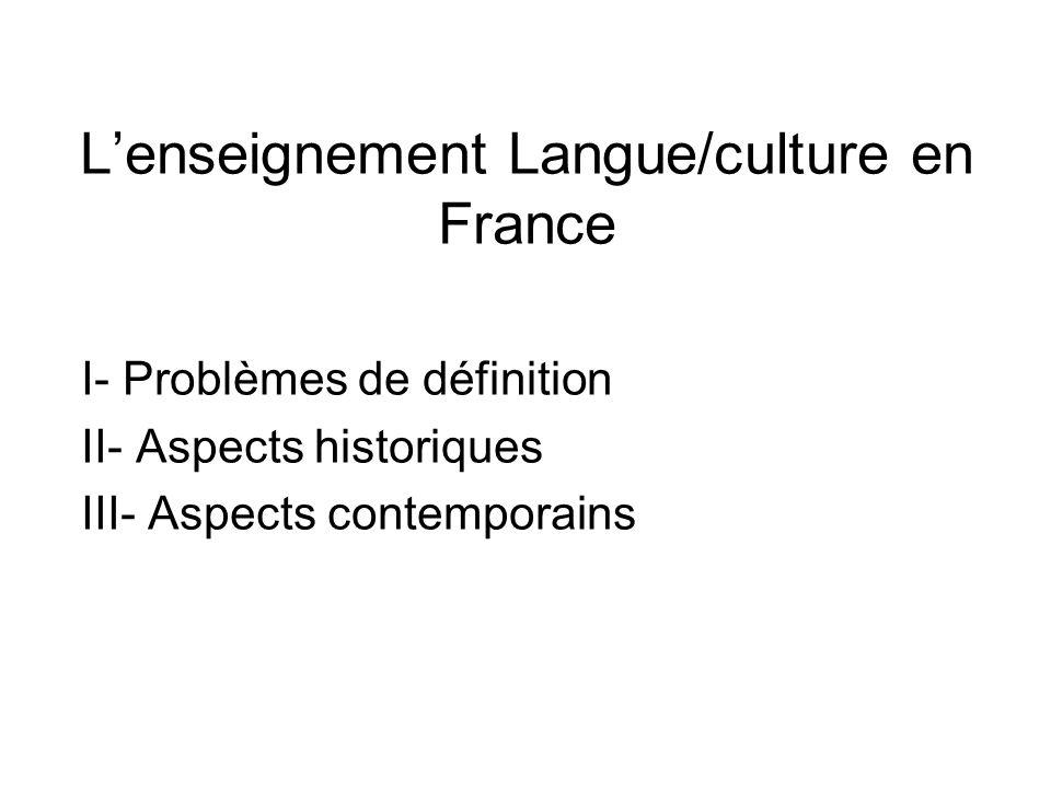 Lenseignement Langue/culture en France I- Problèmes de définition II- Aspects historiques III- Aspects contemporains