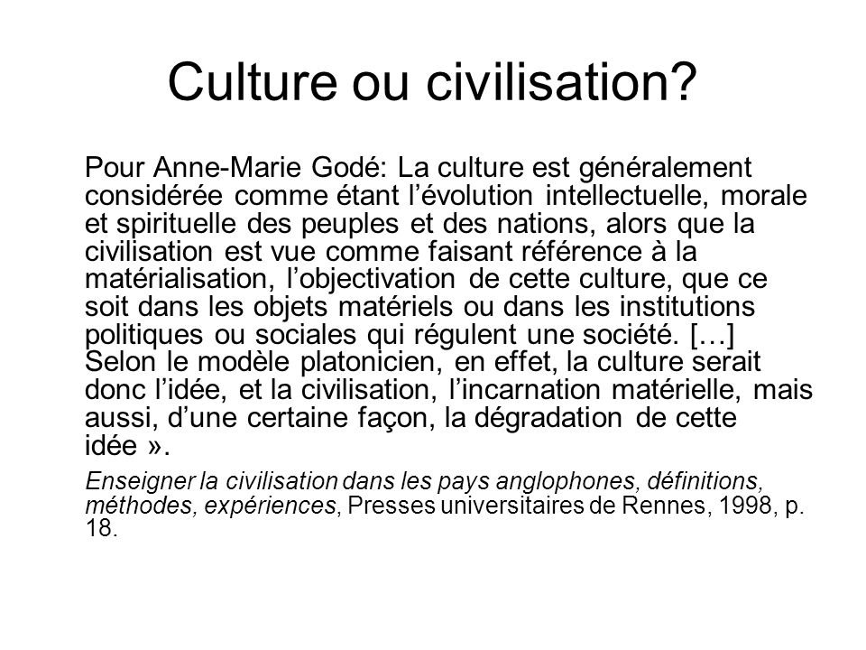 Culture ou civilisation? Pour Anne-Marie Godé: La culture est généralement considérée comme étant lévolution intellectuelle, morale et spirituelle des