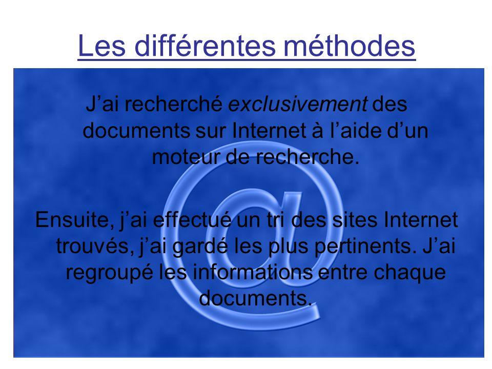 Les différentes méthodes Jai recherché exclusivement des documents sur Internet à laide dun moteur de recherche. Ensuite, jai effectué un tri des site