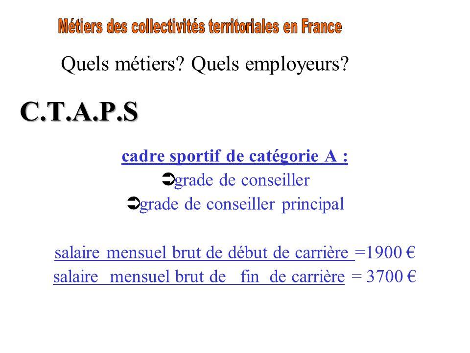 Quels métiers? Quels employeurs? C.T.A.P.S cadre sportif de catégorie A : Ü grade de conseiller Ü grade de conseiller principal salaire mensuel brut d