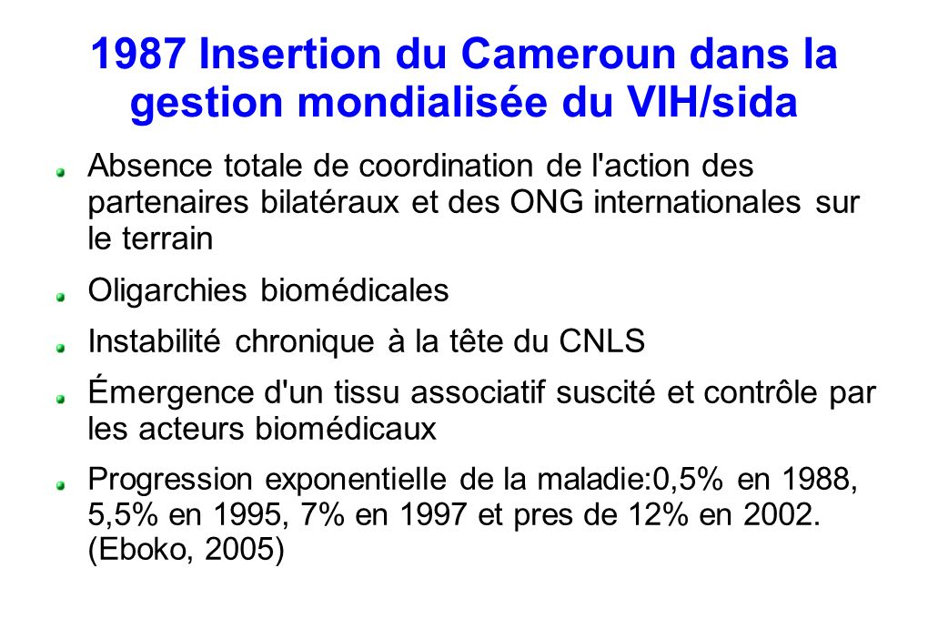 1987 Insertion du Cameroun dans la gestion mondialisée du VIH/sida Absence totale de coordination de l action des partenaires bilatéraux et des ONG internationales sur le terrain Oligarchies biomédicales Instabilité chronique à la tête du CNLS Émergence d un tissu associatif suscité et contrôle par les acteurs biomédicaux Progression exponentielle de la maladie:0,5% en 1988, 5,5% en 1995, 7% en 1997 et pres de 12% en 2002.