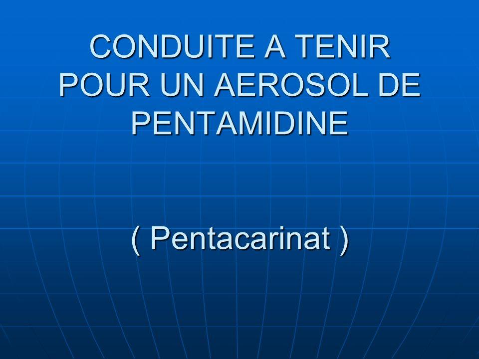 CONDUITE A TENIR POUR UN AEROSOL DE PENTAMIDINE ( Pentacarinat )