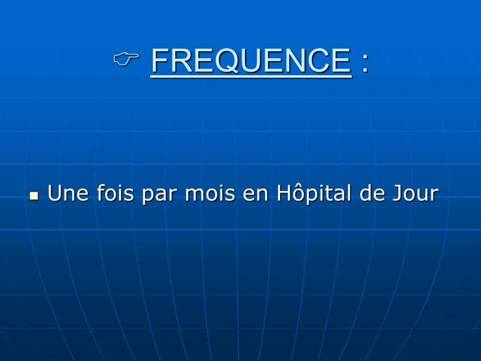 FREQUENCE : FREQUENCE : Une fois par mois en Hôpital de Jour Une fois par mois en Hôpital de Jour