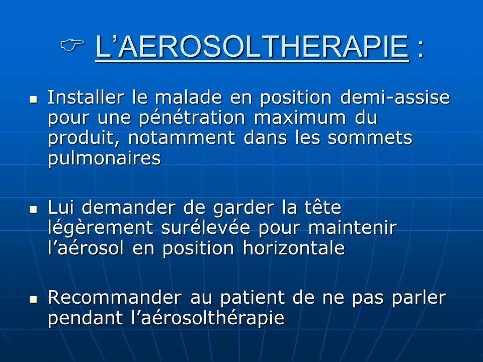LAEROSOLTHERAPIE : LAEROSOLTHERAPIE : Installer le malade en position demi-assise pour une pénétration maximum du produit, notamment dans les sommets