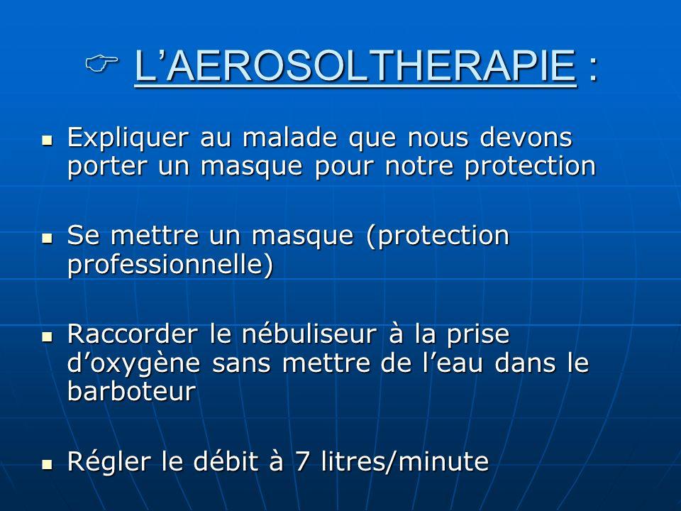 LAEROSOLTHERAPIE : LAEROSOLTHERAPIE : Expliquer au malade que nous devons porter un masque pour notre protection Expliquer au malade que nous devons p