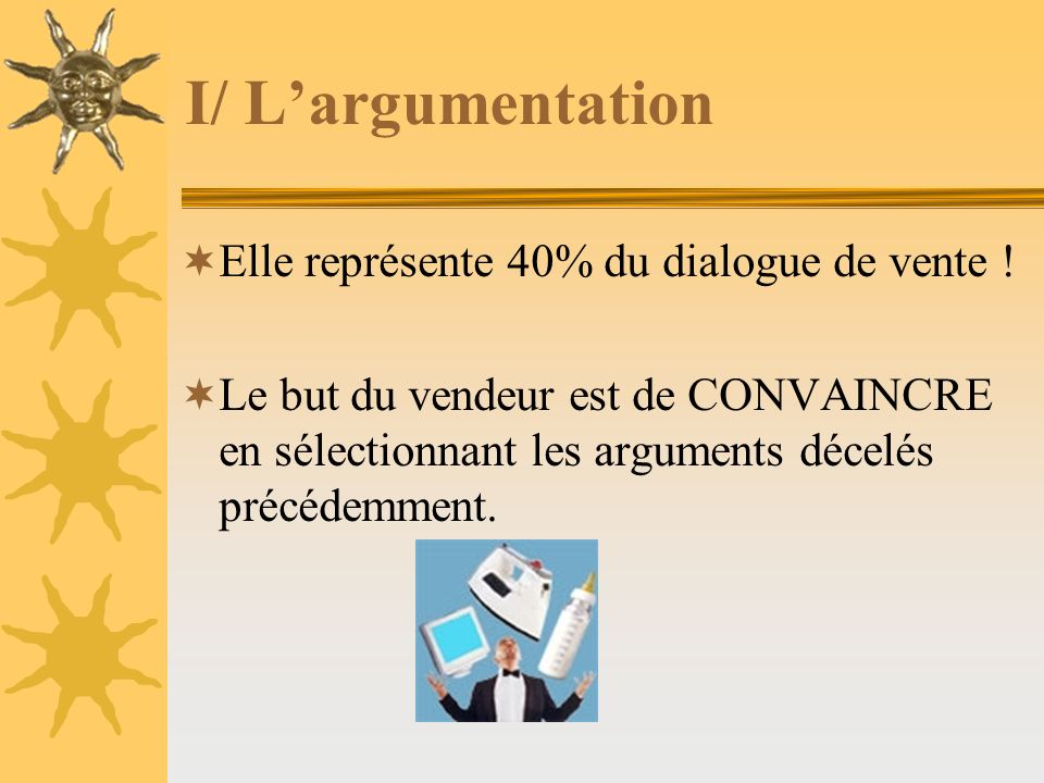 I/ Largumentation Elle représente 40% du dialogue de vente ! Le but du vendeur est de CONVAINCRE en sélectionnant les arguments décelés précédemment.
