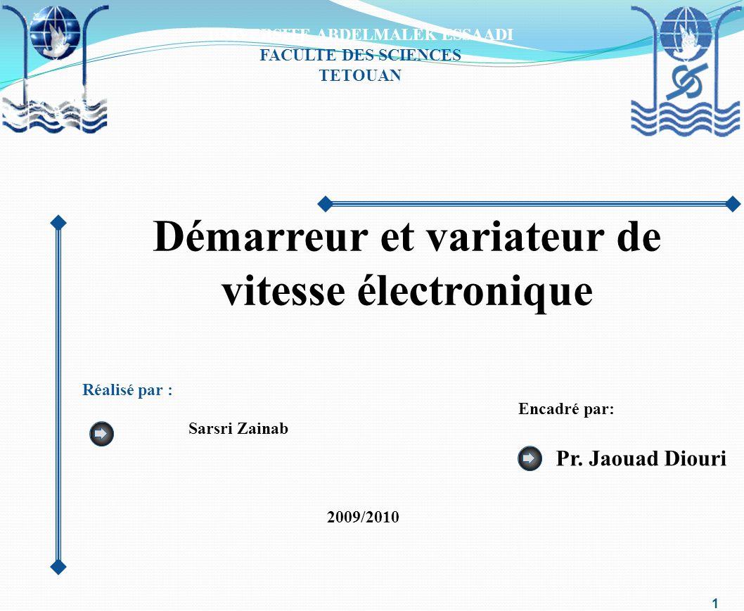 UNIVERSITE ABDELMALEK ESSAADI FACULTE DES SCIENCES TETOUAN Démarreur et variateur de vitesse électronique Réalisé par : Sarsri Zainab Pr. Jaouad Diour