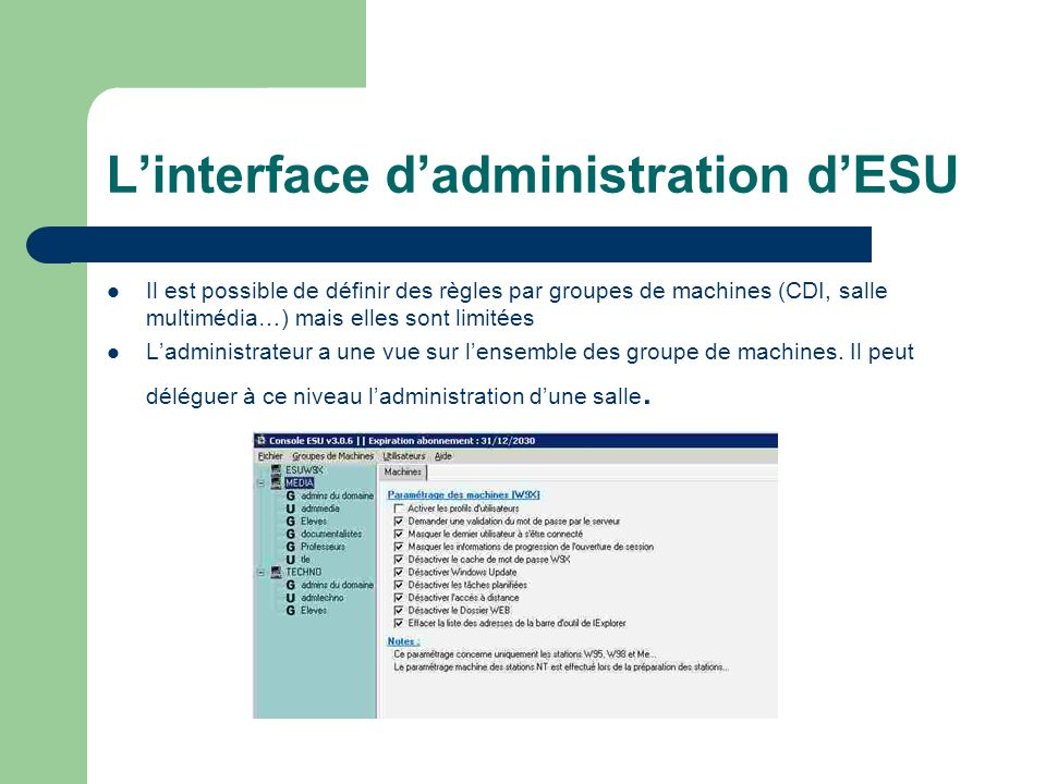 Linterface dadministration dESU Il est possible de définir des règles par groupes de machines (CDI, salle multimédia…) mais elles sont limitées Ladministrateur a une vue sur lensemble des groupe de machines.