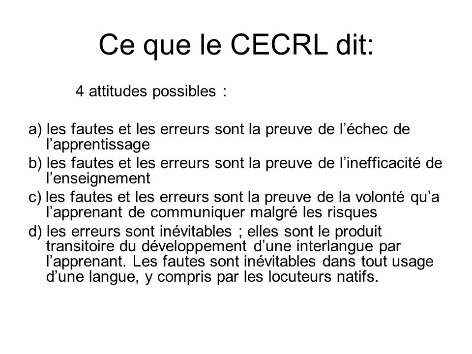 Ce que le CECRL dit: 4 attitudes possibles : a) les fautes et les erreurs sont la preuve de léchec de lapprentissage b) les fautes et les erreurs sont