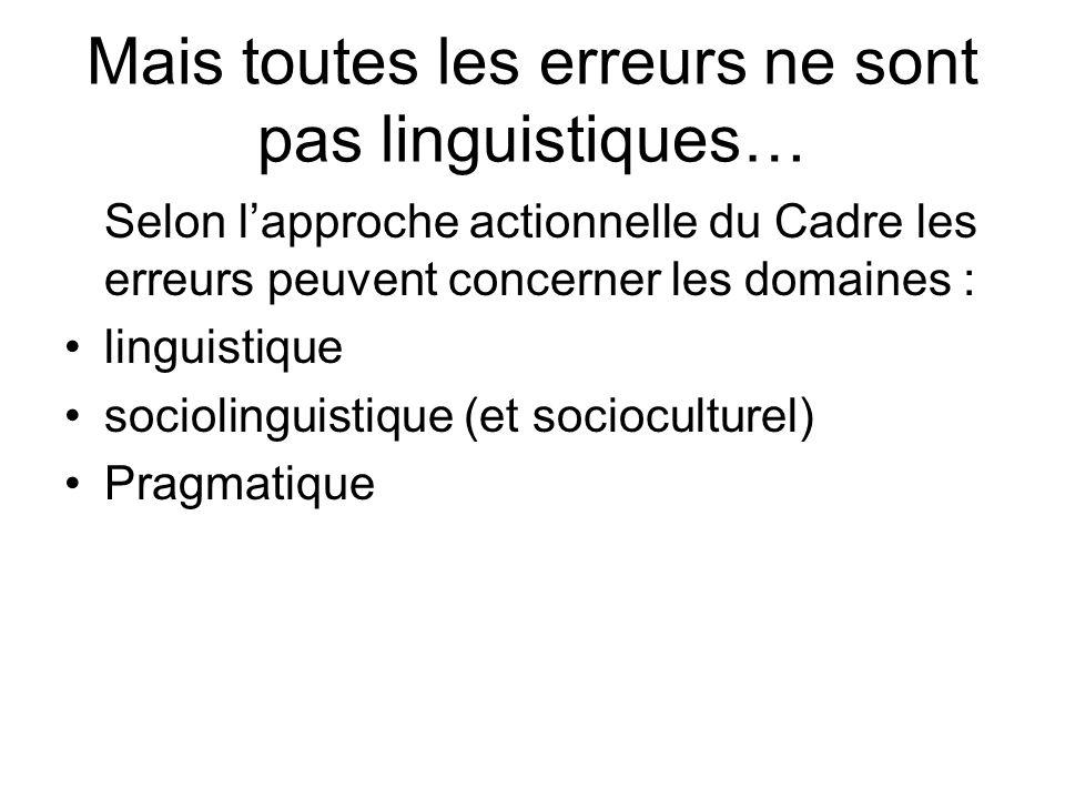 Mais toutes les erreurs ne sont pas linguistiques… Selon lapproche actionnelle du Cadre les erreurs peuvent concerner les domaines : linguistique soci