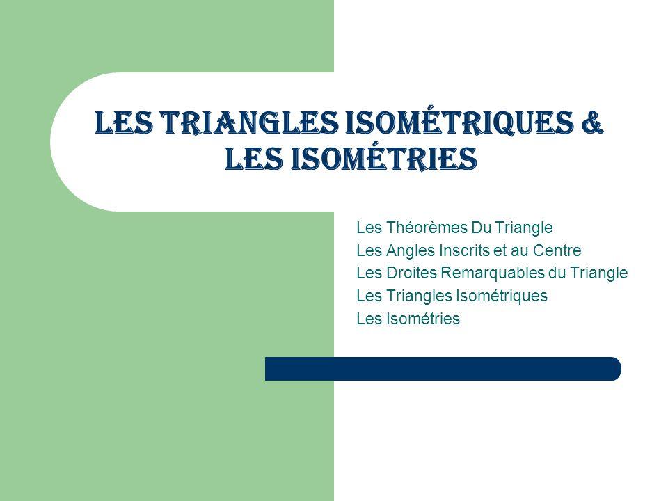 Les Triangles Isométriques & Les Isométries Les Théorèmes Du Triangle Les Angles Inscrits et au Centre Les Droites Remarquables du Triangle Les Triangles Isométriques Les Isométries