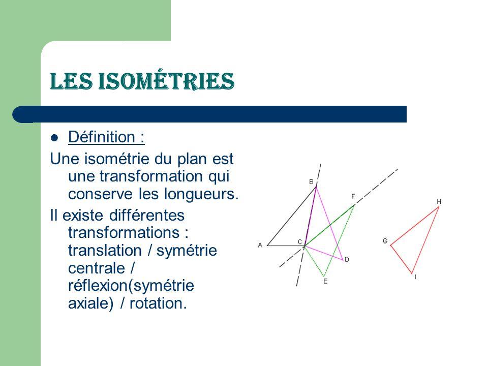 Les Isométries Définition : Une isométrie du plan est une transformation qui conserve les longueurs. Il existe différentes transformations : translati