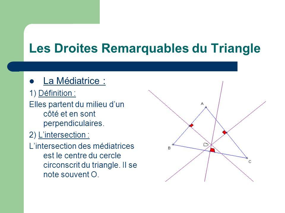 Les Droites Remarquables du Triangle La Médiatrice : 1) Définition : Elles partent du milieu dun côté et en sont perpendiculaires. 2) Lintersection :