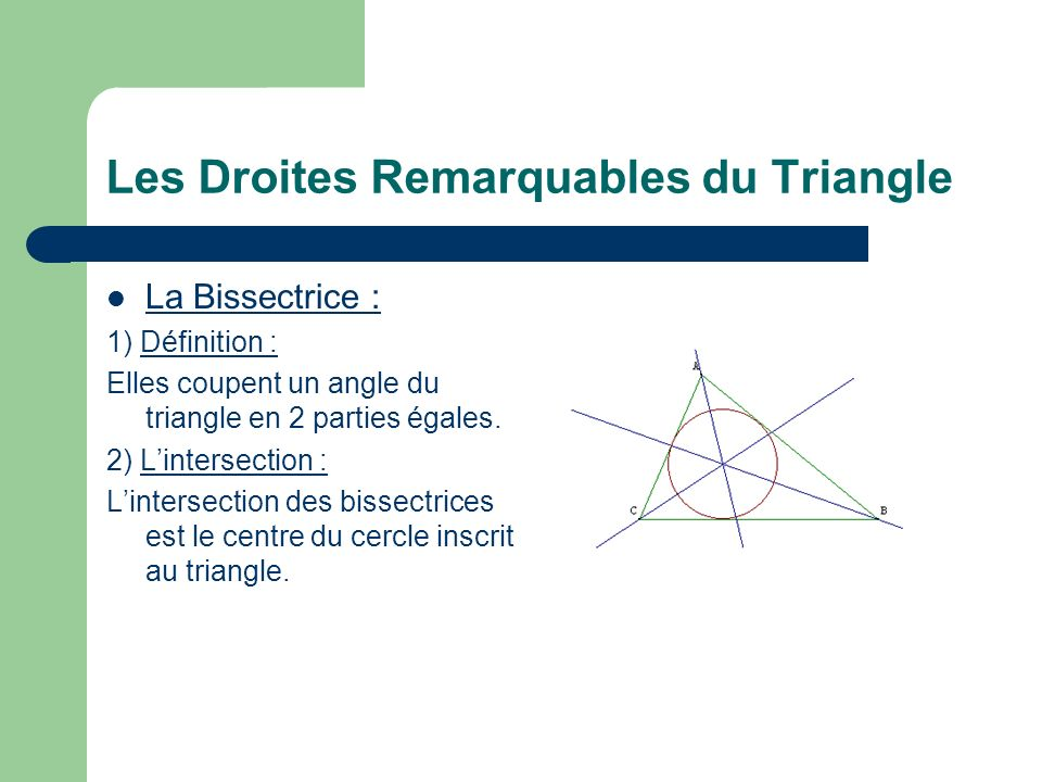 Les Droites Remarquables du Triangle La Bissectrice : 1) Définition : Elles coupent un angle du triangle en 2 parties égales.