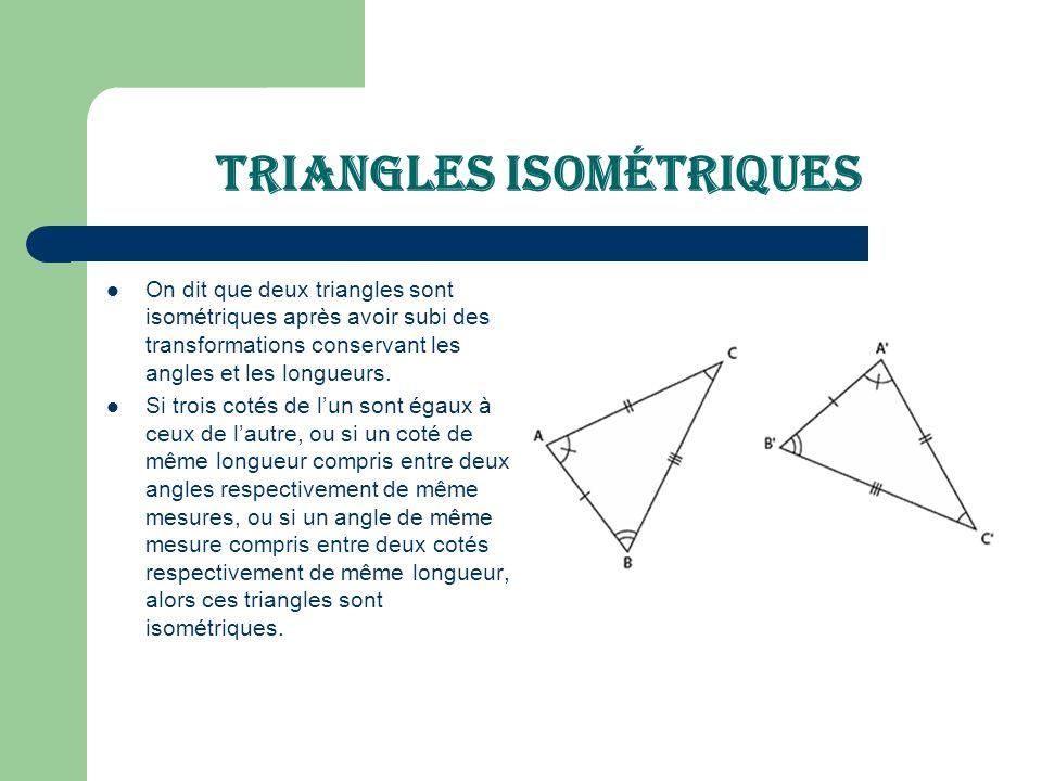 Triangles isométriques On dit que deux triangles sont isométriques après avoir subi des transformations conservant les angles et les longueurs. Si tro