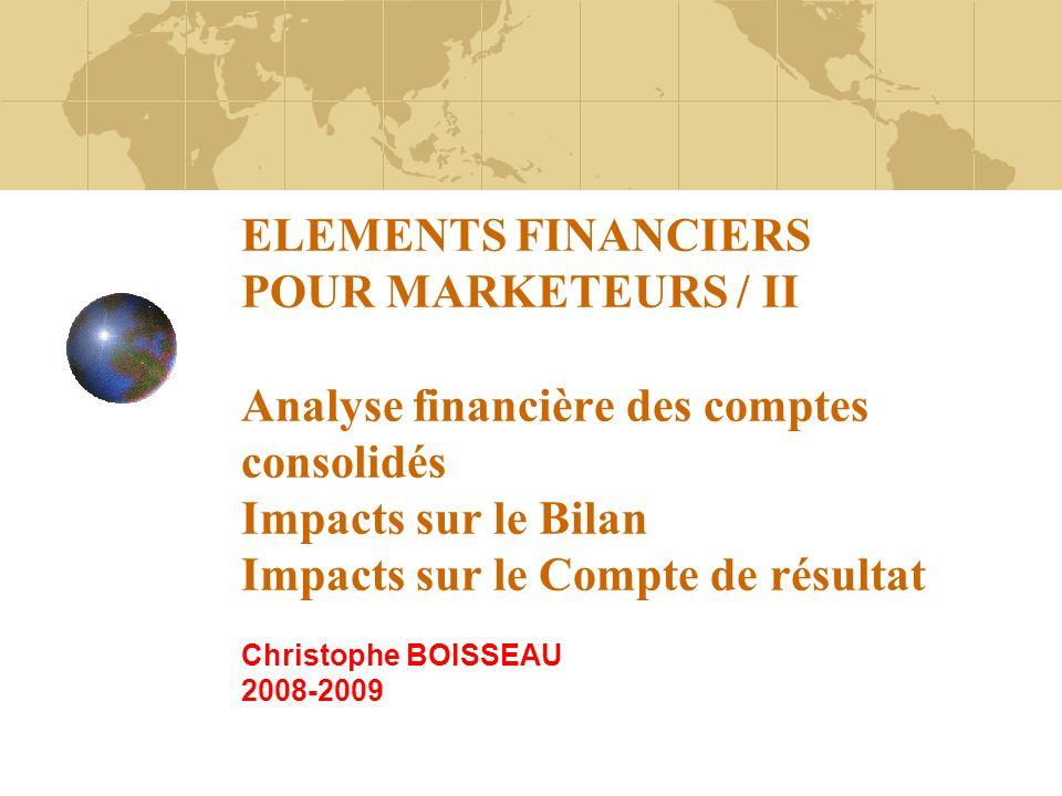 ELEMENTS FINANCIERS POUR MARKETEURS / II Analyse financière des comptes consolidés Impacts sur le Bilan Impacts sur le Compte de résultat Christophe B