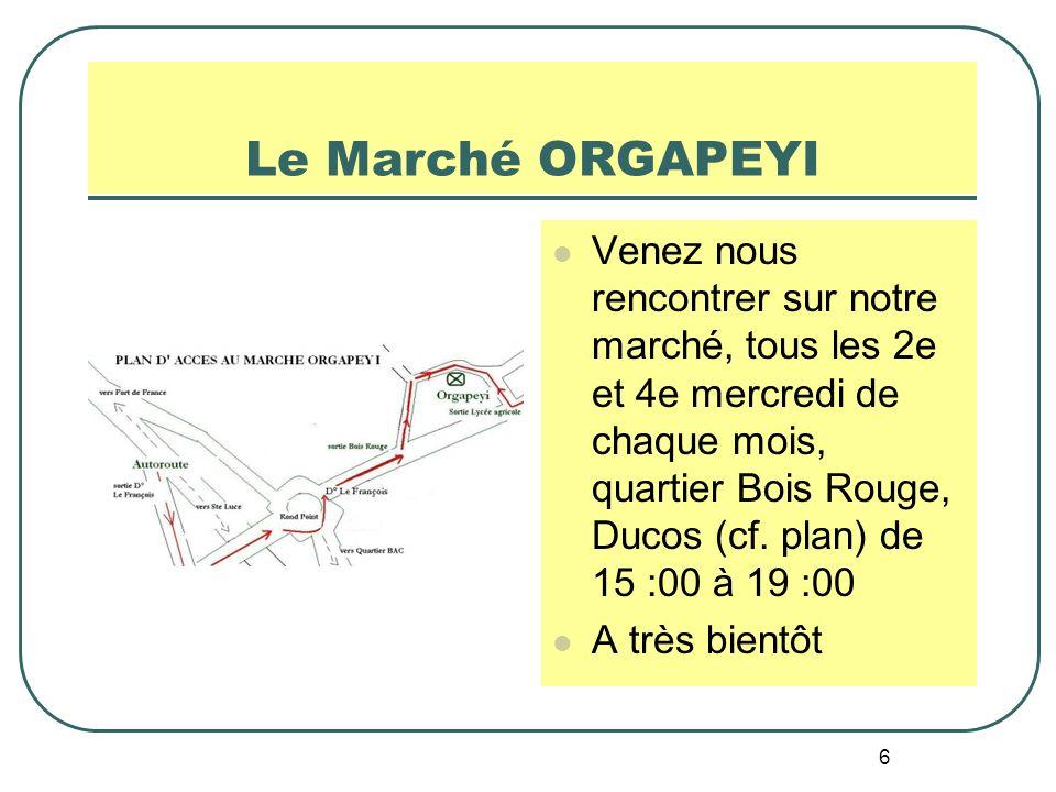 6 Le Marché ORGAPEYI Venez nous rencontrer sur notre marché, tous les 2e et 4e mercredi de chaque mois, quartier Bois Rouge, Ducos (cf. plan) de 15 :0