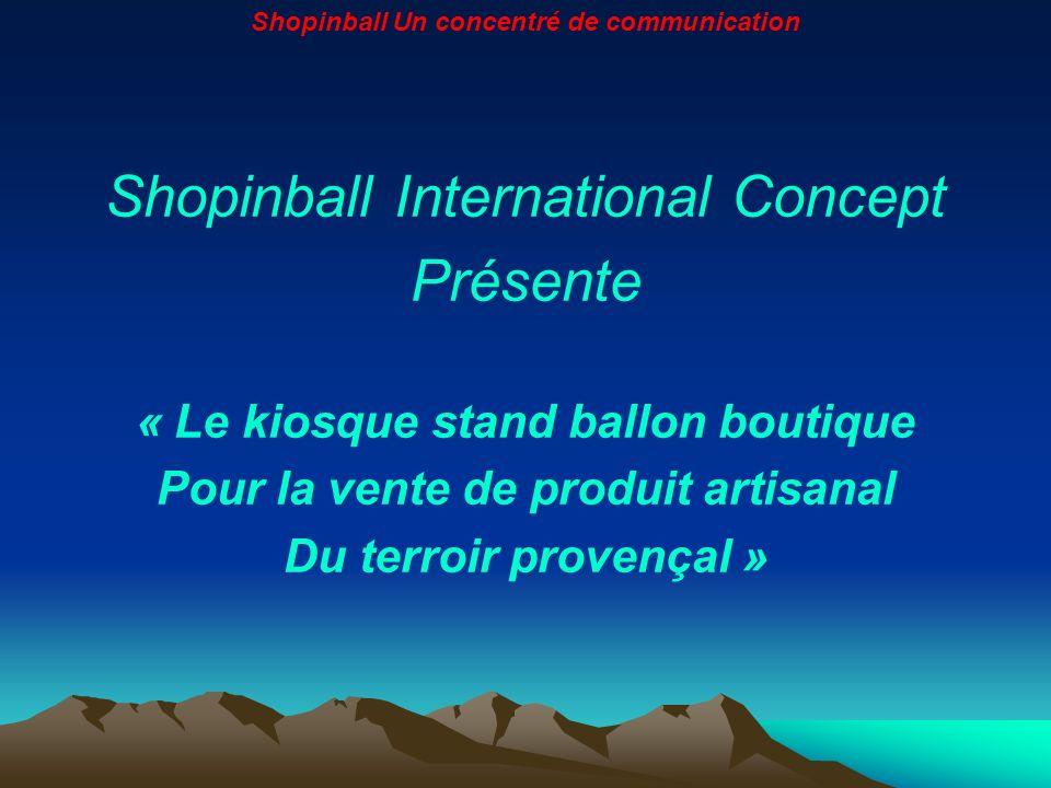 Shopinball International Concept Présente « Le kiosque stand ballon boutique Pour la vente de produit artisanal Du terroir provençal » Shopinball Un c