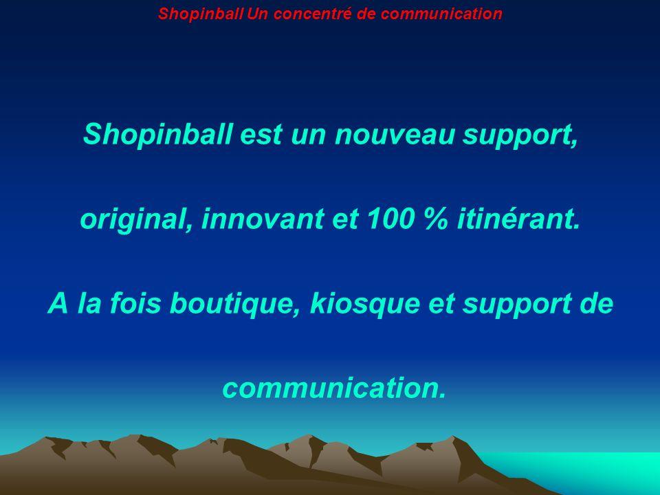 Shopinball est un nouveau support, original, innovant et 100 % itinérant. A la fois boutique, kiosque et support de communication. Shopinball Un conce