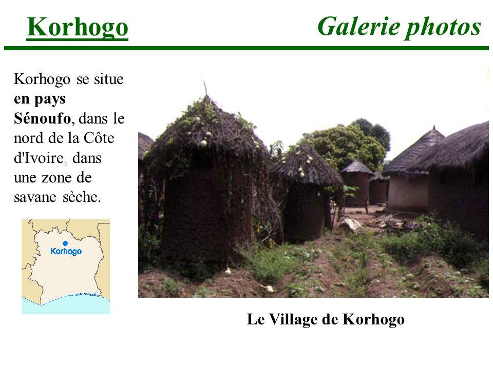 Galerie photos Korhogo Korhogo se situe en pays Sénoufo, dans le nord de la Côte d'Ivoire, dans une zone de savane sèche., Le Village de Korhogo