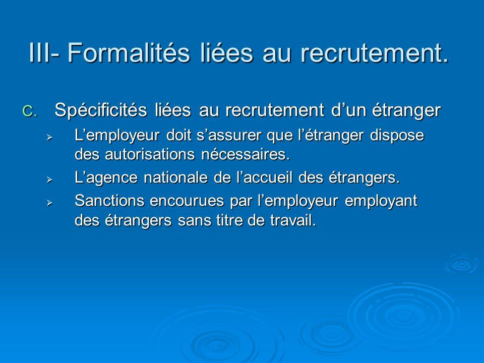 III- Formalités liées au recrutement. C. Spécificités liées au recrutement dun étranger Lemployeur doit sassurer que létranger dispose des autorisatio