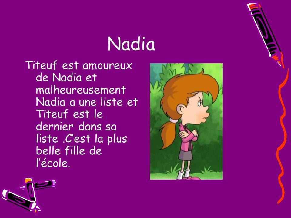 Nadia Titeuf est amoureux de Nadia et malheureusement Nadia a une liste et Titeuf est le dernier dans sa liste.Cest la plus belle fille de lécole.