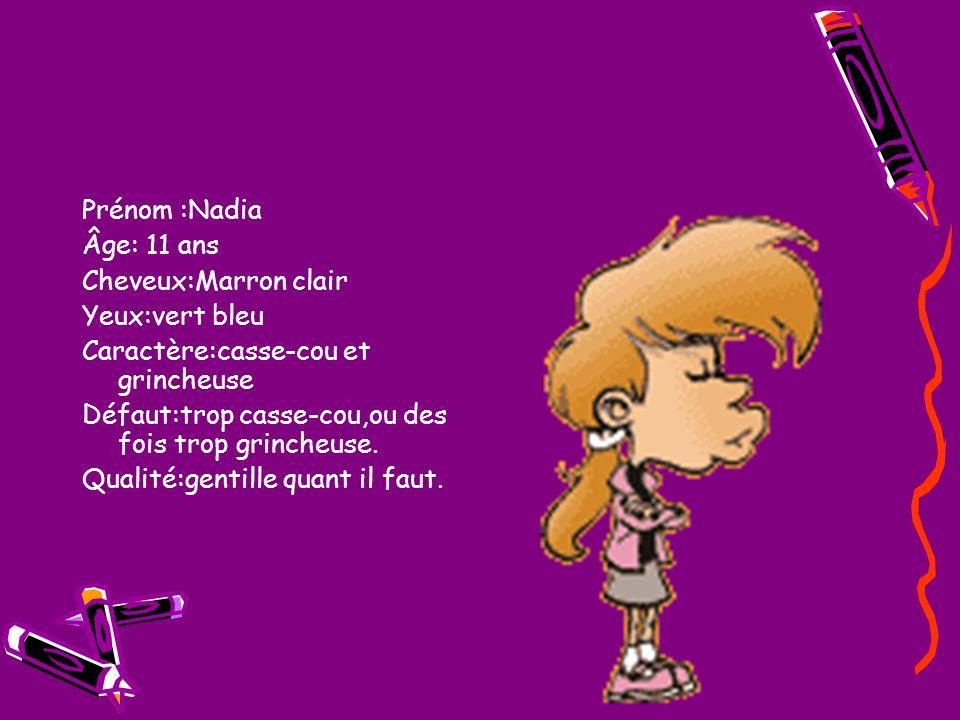 Prénom :Nadia Âge: 11 ans Cheveux:Marron clair Yeux:vert bleu Caractère:casse-cou et grincheuse Défaut:trop casse-cou,ou des fois trop grincheuse. Qua
