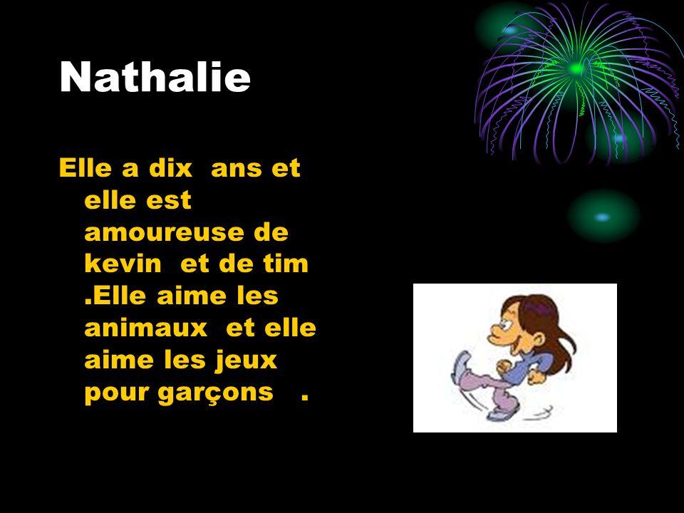 Nathalie Elle a dix ans et elle est amoureuse de kevin et de tim.Elle aime les animaux et elle aime les jeux pour garçons.