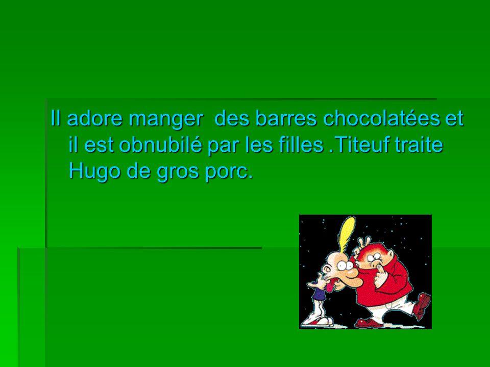 Il adore manger des barres chocolatées et il est obnubilé par les filles.Titeuf traite Hugo de gros porc.
