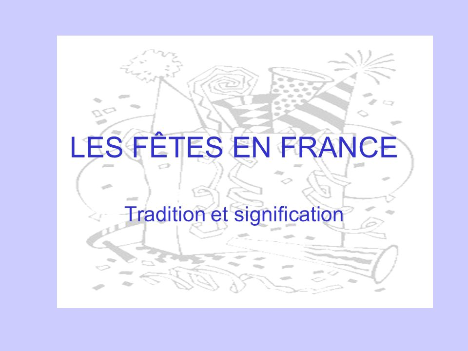 LES FÊTES EN FRANCE Tradition et signification
