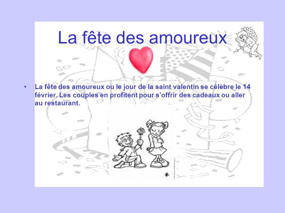 La fête des amoureux La fête des amoureux ou le jour de la saint valentin se célèbre le 14 février. Les couples en profitent pour soffrir des cadeaux