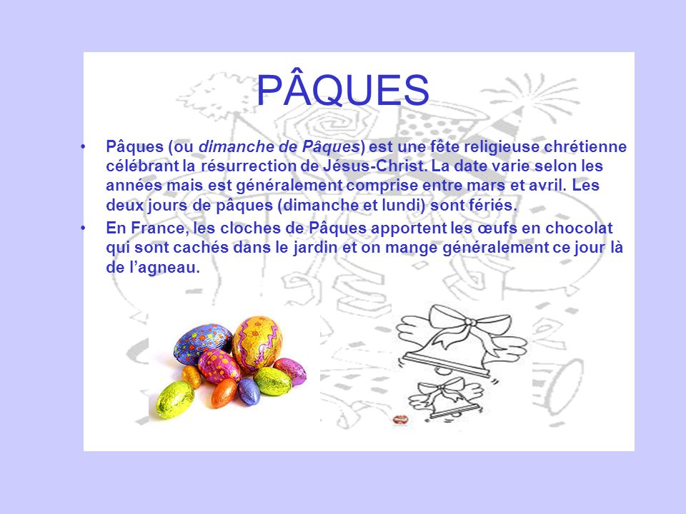 PÂQUES Pâques (ou dimanche de Pâques) est une fête religieuse chrétienne célébrant la résurrection de Jésus-Christ. La date varie selon les années mai