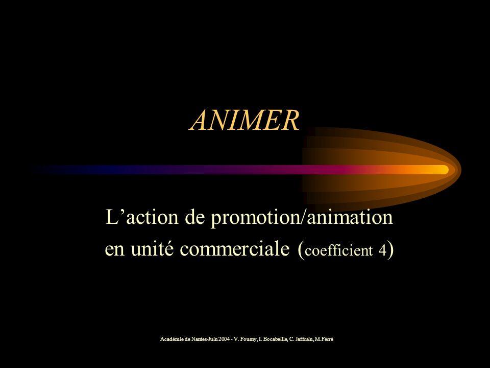 ANIMER Laction de promotion/animation en unité commerciale ( coefficient 4 ) Académie de Nantes-Juin 2004 - V. Fourny, I. Bocabeille, C. Jaffrain, M.F