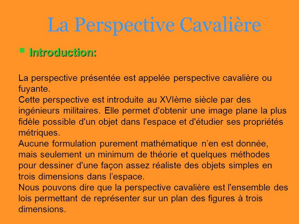 La Perspective Cavalière Introduction: La perspective présentée est appelée perspective cavalière ou fuyante. Cette perspective est introduite au XVIè