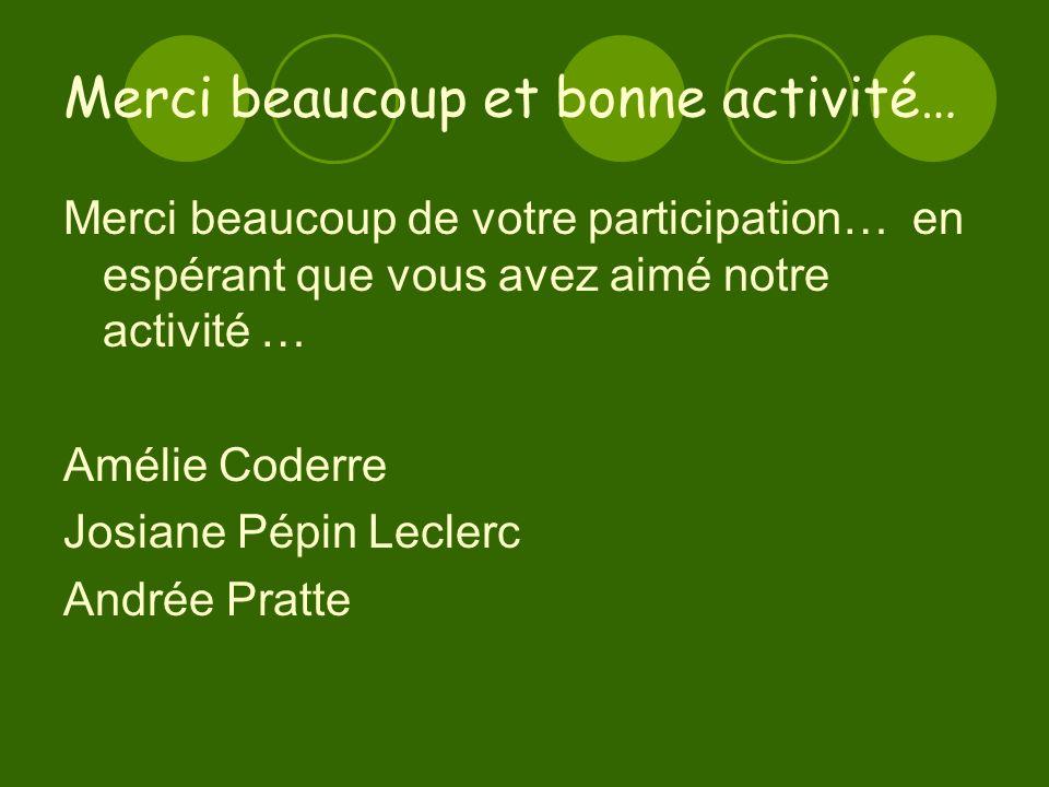 Merci beaucoup et bonne activité… Merci beaucoup de votre participation… en espérant que vous avez aimé notre activité … Amélie Coderre Josiane Pépin Leclerc Andrée Pratte