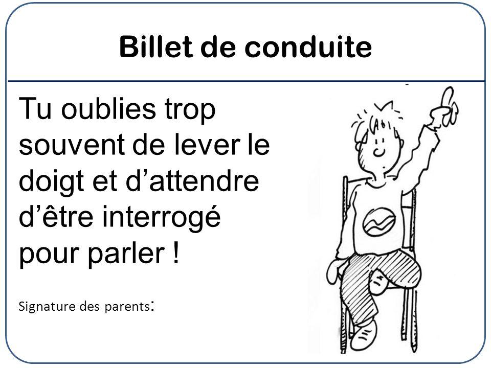 Billet de conduite Tu oublies trop souvent de lever le doigt et dattendre dêtre interrogé pour parler ! Signature des parents :