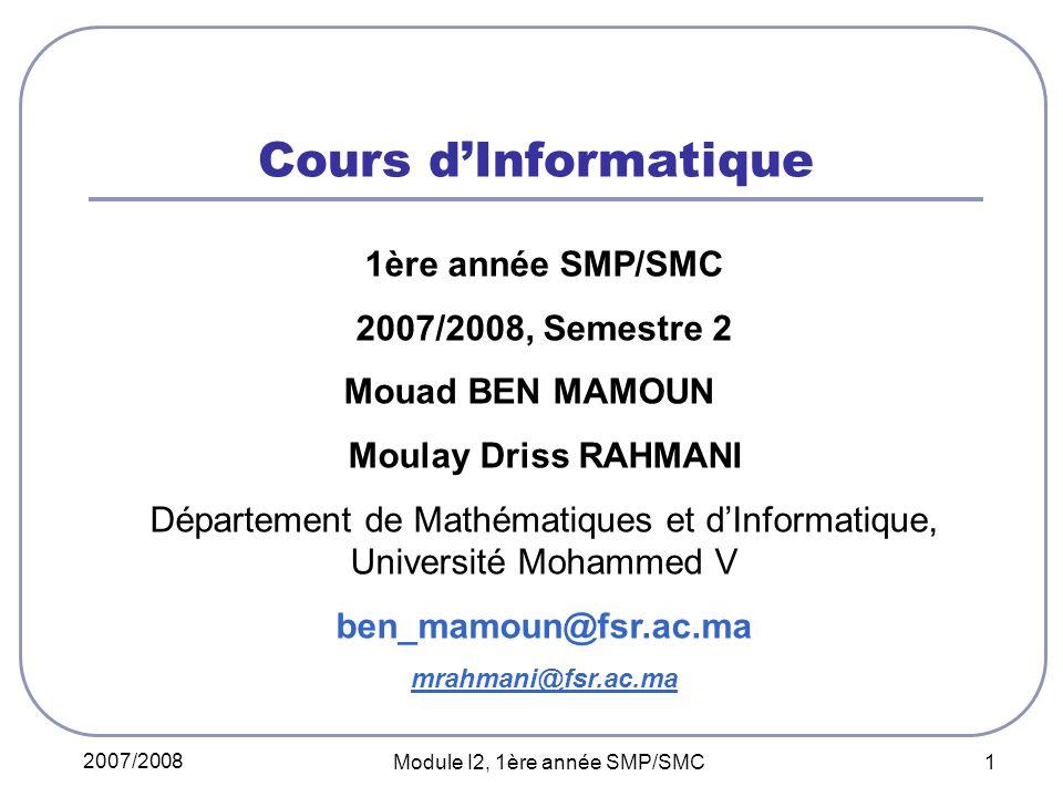 2007/2008 Module I2, 1ère année SMP/SMC 1 Cours dInformatique 1ère année SMP/SMC 2007/2008, Semestre 2 Mouad BEN MAMOUN Moulay Driss RAHMANI Département de Mathématiques et dInformatique, Université Mohammed V ben_mamoun@fsr.ac.ma mrahmani@fsr.ac.ma