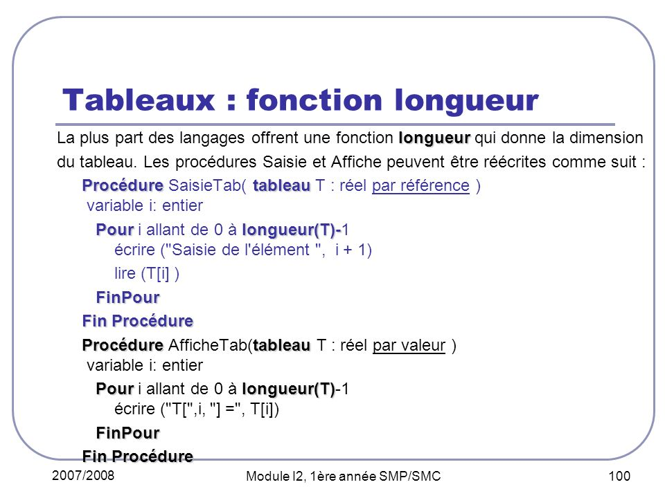 2007/2008 Module I2, 1ère année SMP/SMC 100 Tableaux : fonction longueur longueur La plus part des langages offrent une fonction longueur qui donne la dimension du tableau.