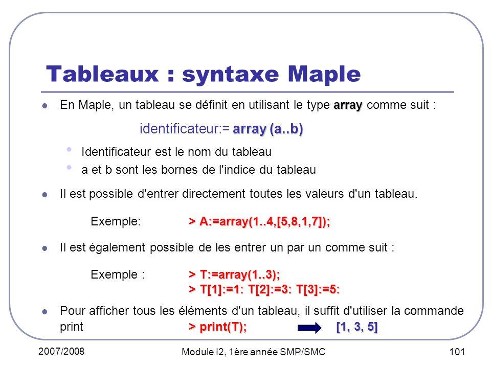 2007/2008 Module I2, 1ère année SMP/SMC 101 Tableaux : syntaxe Maple array En Maple, un tableau se définit en utilisant le type array comme suit : array (a..b) identificateur:= array (a..b) Identificateur est le nom du tableau a et b sont les bornes de l indice du tableau Il est possible d entrer directement toutes les valeurs d un tableau.